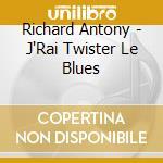 Richard Antony - J'Rai Twister Le Blues cd musicale di ANTONY RICHARD