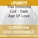 This Immortal Coil - Dark Age Of Love cd musicale di THIS IMMORTAL COIL