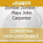 Zombie Zombie - Plays John Carpenter cd musicale di ZOMBIE ZOMBIE