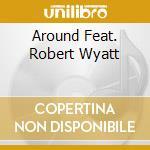 AROUND FEAT. ROBERT WYATT                 cd musicale di ORCHESTRE NAT.DE JAZ