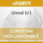 Unreal b/1 cd musicale