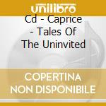 CD - CAPRICE - TALES OF THE UNINVITED cd musicale di CAPRICE