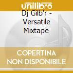 Dj Gilb'r - Versatile Mixtape cd musicale di Artisti Vari