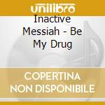 BE MY DRUG                                cd musicale di Messiah Inactive
