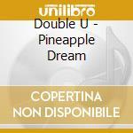Double U - Pineapple Dream cd musicale di U Double