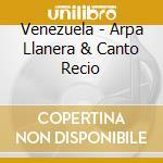 Venezuela - Arpa Llanera & Canto Recio cd musicale di ARTISTI VARI