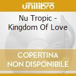 Nu Tropic - Kingdom Of Love cd musicale di Tropic Nu