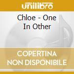 Chloe - One In Other cd musicale di CHLOE'