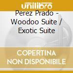 WOODOO SUITE/EXOTIC SUITE cd musicale di PEREZ PRADO