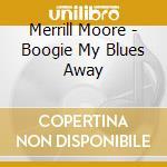Merrill Moore - Boogie My Blues Away cd musicale di MERRILL MOORE