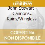 CANNONS...RAINS/WINGLESS. cd musicale di JOHN STEWART