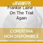 Frankie Laine - On The Trail Again cd musicale di LAINE FRANKIE