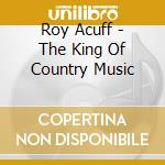 THE KING OF COUNTRY MUSIC cd musicale di ACUFF ROY