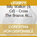 CROSS THE BRAZOS AT WACO cd musicale di BILLY WALKER (6 CD)