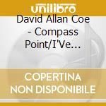 David Allan Coe - Compass Point/I'Ve Got... cd musicale di DAVID ALLAN COE