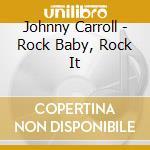 Johnny Carroll - Rock Baby, Rock It cd musicale di CARROLL JOHNNY
