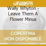Wally Whyton - Leave Them A Flower Minus cd musicale di WHYTON WALLY