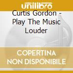 Curtis Gordon - Play The Music Louder cd musicale di CURTIS GORDON