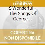 S'Wonderful - The Songs Of George Gershwin cd musicale di S'WONDERFUL