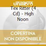 HIGH NOON cd musicale di TEX RITTER (4 CD)