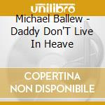 Michael Ballew - Daddy Don'T Live In Heave cd musicale di BALLEW MICHAEL