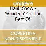 Hank Snow - Wanderin' On The Best Of cd musicale di SNOW HANK