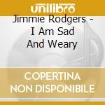 Jimmie Rodgers - I Am Sad And Weary cd musicale di RODGERS JIMMIE