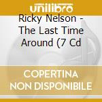 The last time around cd musicale di RICK NELSON (7 CD)