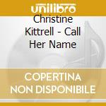 Christine Kittrell - Call Her Name cd musicale di KITTRELL CHRISTINE