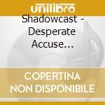 Shadowcast - Desperate Accuse Dimension cd musicale