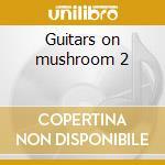 Guitars on mushroom 2 cd musicale