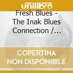 Various Artists - Fresh Blues - The Inak Blues Connection cd musicale di Artisti Vari