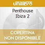 PENTHOUSE IBIZA 2 cd musicale di ARTISTI VARI