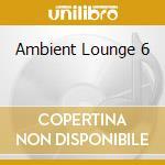 AMBIENT LOUNGE 6 cd musicale di ARTISTI VARI
