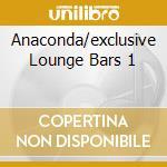 ANACONDA/EXCLUSIVE LOUNGE BARS 1 cd musicale di ARTISTI VARI
