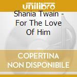 Shania Twain - For The Love Of Him cd musicale di Shania Twain