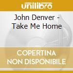 John Denver - Take Me Home cd musicale di John Denver