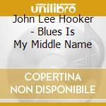 John Lee Hooker - Blues Is My Middle Name cd musicale di Hooker john lee