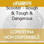 Scooter - Rough & Tough & Dangerous cd musicale di Scooter