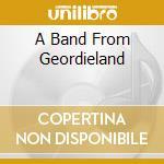 A BAND FROM GEORDIELAND cd musicale di GEORDIE