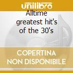 Alltime greatest hit's of the 30's cd musicale di Artisti Vari