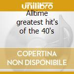 Alltime greatest hit's of the 40's cd musicale di Artisti Vari