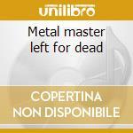 Metal master left for dead cd musicale