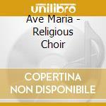 AVE MARIA, RELIGIOUS CHOIRS               cd musicale di AA.VV.