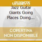 Jazz guitar giants going places doing th cd musicale di Artisti Vari