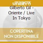 Gil Gilberto - Oriente / Live In Tokyo cd musicale di GIL GILBERTO