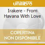 Irakere - From Havana With Love cd musicale