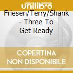 Friesen/Terry/Shank - Three To Get Ready cd musicale