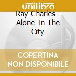 Ray Charles - Alone In The City cd musicale di CHARLES RAY