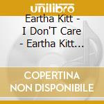 Eartha Kitt - I Don'T Care - Eartha Kitt - I Don'T Care cd musicale